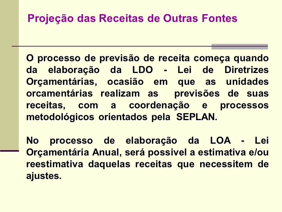 Projeção das Receitas de Outras Fontes O processo de previsão de receita começa quando da elaboração da LDO - Lei de Diretrizes Orçamentárias, ocasião