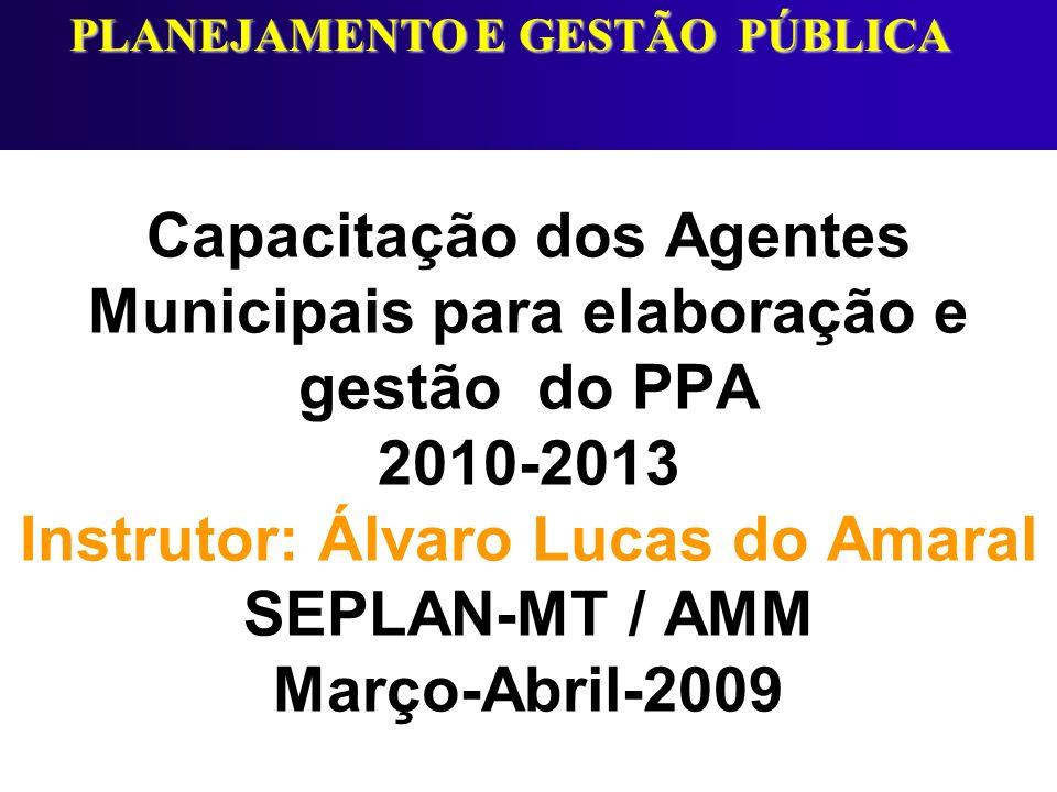 Capacitação dos Agentes Municipais para elaboração e gestão do PPA 2010-2013 Instrutor: Álvaro Lucas do Amaral SEPLAN-MT / AMM Março-Abril-2009 PLANEJ