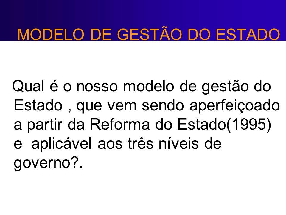 MODELO DE GESTÃO DO ESTADO Qual é o nosso modelo de gestão do Estado, que vem sendo aperfeiçoado a partir da Reforma do Estado(1995) e aplicável aos t