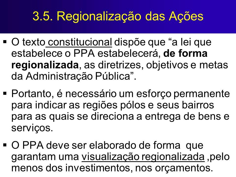 3.5. Regionalização das Ações O texto constitucional dispõe que a lei que estabelece o PPA estabelecerá, de forma regionalizada, as diretrizes, objeti