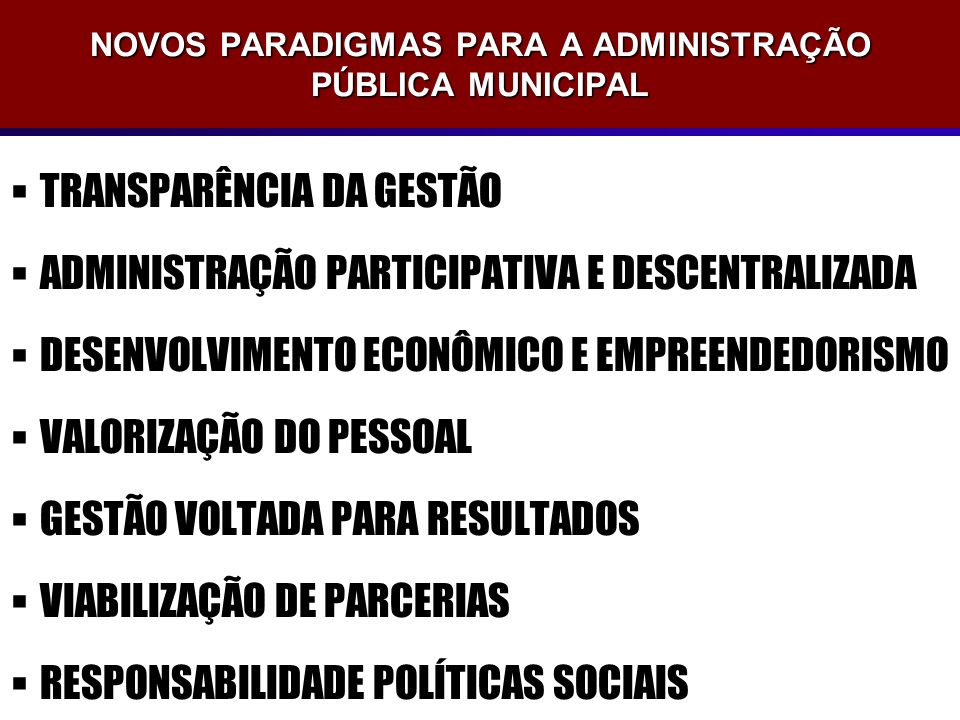 NOVOS PARADIGMAS PARA A ADMINISTRAÇÃO PÚBLICA MUNICIPAL TRANSPARÊNCIA DA GESTÃO ADMINISTRAÇÃO PARTICIPATIVA E DESCENTRALIZADA DESENVOLVIMENTO ECONÔMIC