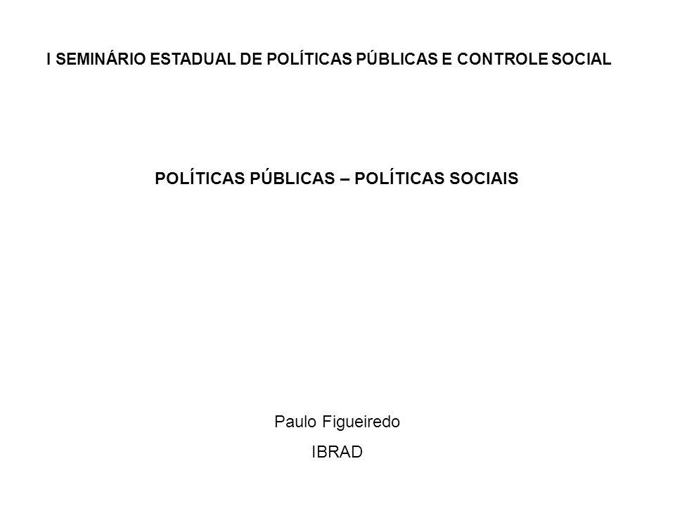 I SEMINÁRIO ESTADUAL DE POLÍTICAS PÚBLICAS E CONTROLE SOCIAL POLÍTICAS PÚBLICAS – POLÍTICAS SOCIAIS Paulo Figueiredo IBRAD