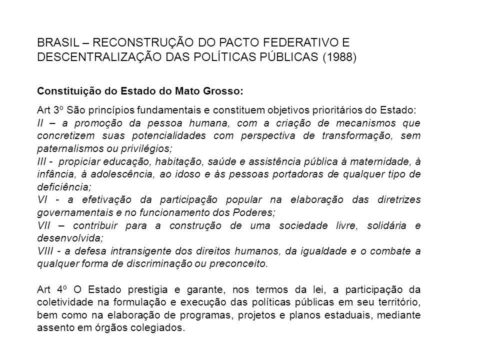 BRASIL – RECONSTRUÇÃO DO PACTO FEDERATIVO E DESCENTRALIZAÇÃO DAS POLÍTICAS PÚBLICAS (1988) Constituição do Estado do Mato Grosso: Art 3º São princípio