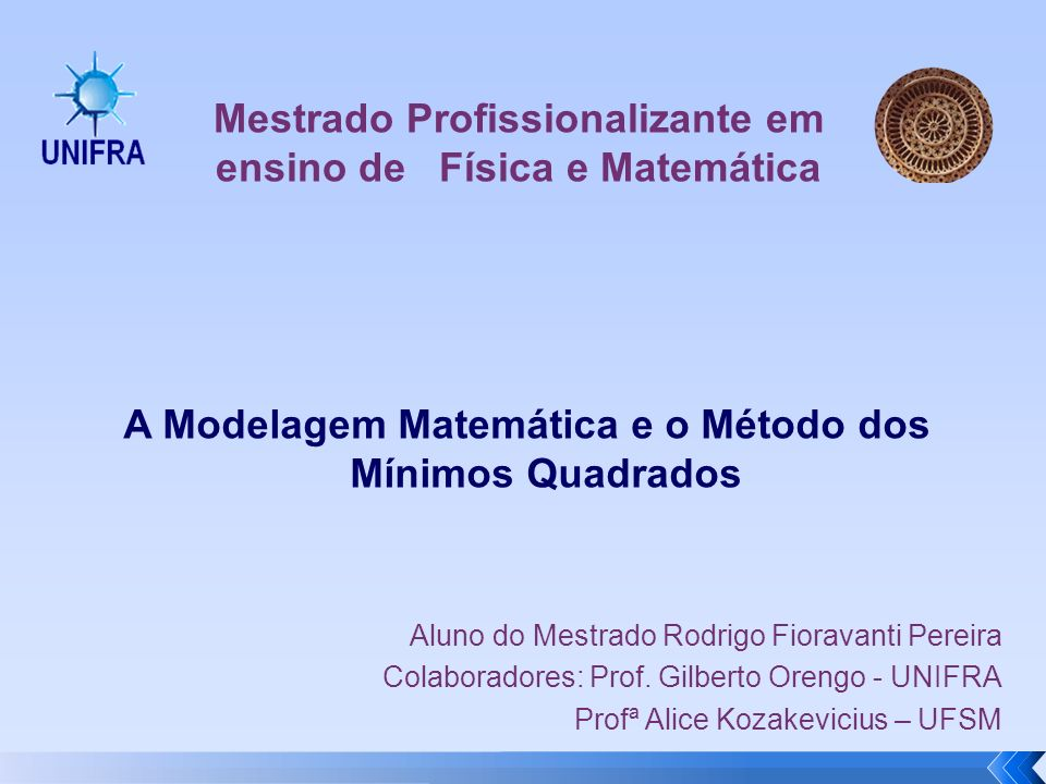 A Modelagem Matemática e o Método dos Mínimos Quadrados Aluno do Mestrado Rodrigo Fioravanti Pereira Colaboradores: Prof. Gilberto Orengo - UNIFRA Pro