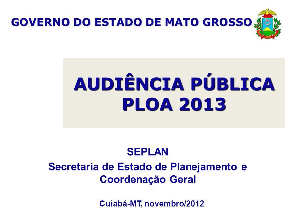 AUDIÊNCIA PÚBLICA PLOA 2013 Cuiabá-MT, novembro/2012 SEPLAN Secretaria de Estado de Planejamento e Coordenação Geral GOVERNO DO ESTADO DE MATO GROSSO