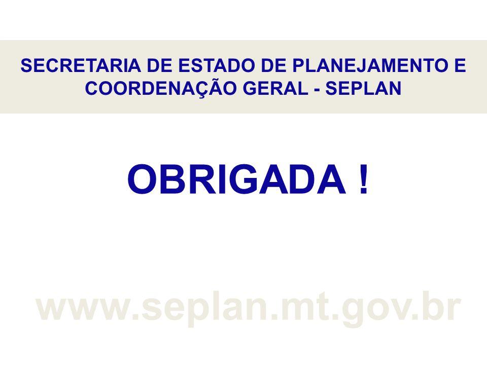 SECRETARIA DE ESTADO DE PLANEJAMENTO E COORDENAÇÃO GERAL - SEPLAN OBRIGADA ! www.seplan.mt.gov.br