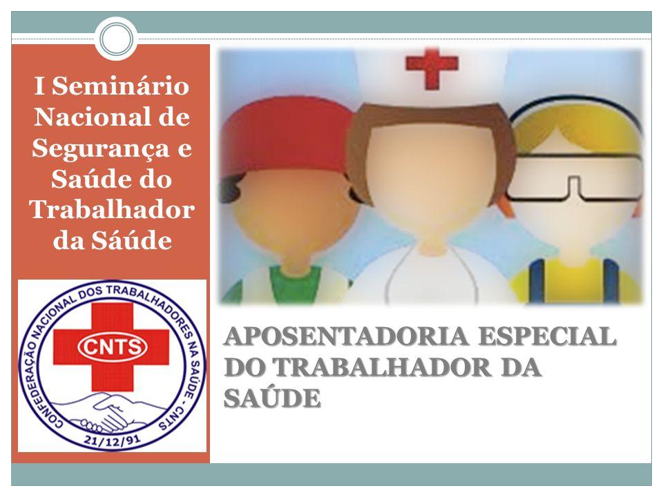 I Seminário Nacional de Segurança e Saúde do Trabalhador da Sáúde APOSENTADORIA ESPECIAL DO TRABALHADOR DA SAÚDE