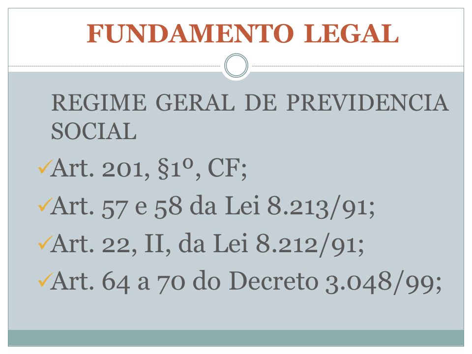 FUNDAMENTO LEGAL REGIME GERAL DE PREVIDENCIA SOCIAL Art. 201, §1º, CF; Art. 57 e 58 da Lei 8.213/91; Art. 22, II, da Lei 8.212/91; Art. 64 a 70 do Dec