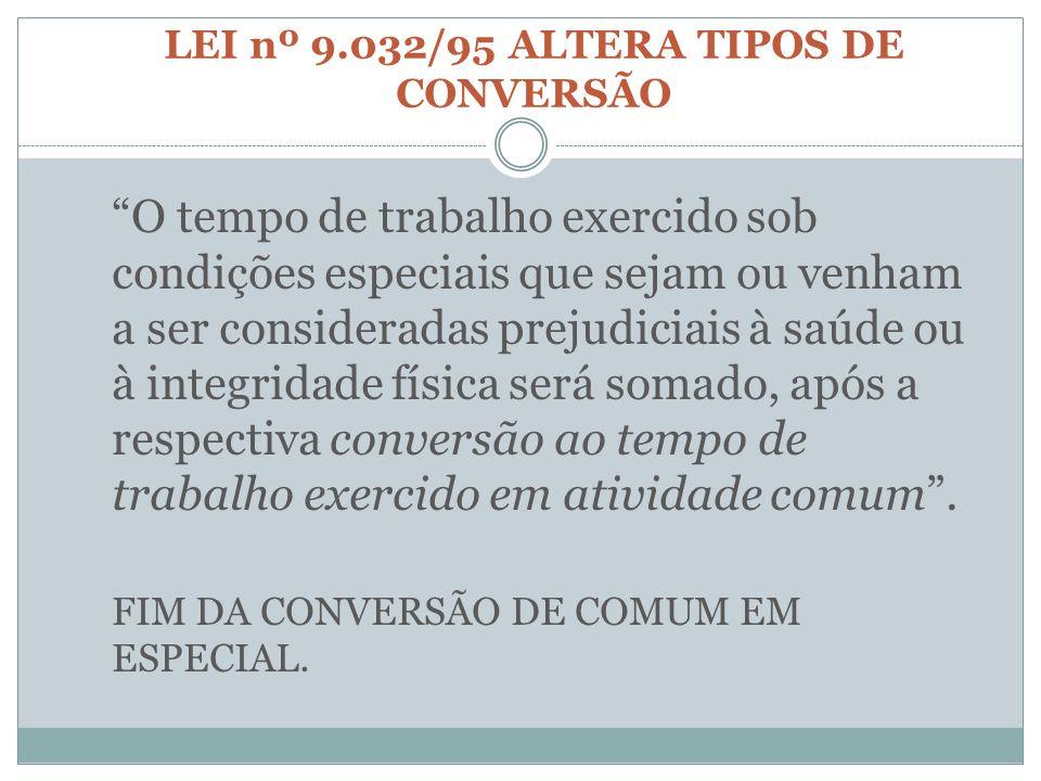 LEI nº 9.032/95 ALTERA TIPOS DE CONVERSÃO O tempo de trabalho exercido sob condições especiais que sejam ou venham a ser consideradas prejudiciais à s