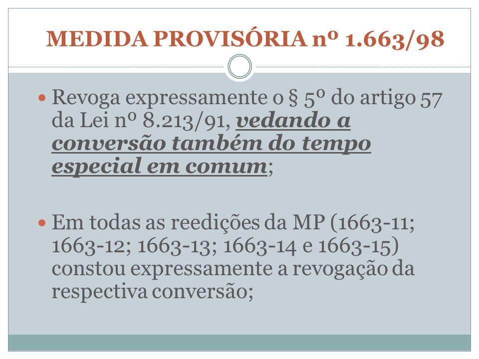 MEDIDA PROVISÓRIA nº 1.663/98 Revoga expressamente o § 5º do artigo 57 da Lei nº 8.213/91, vedando a conversão também do tempo especial em comum; Em t