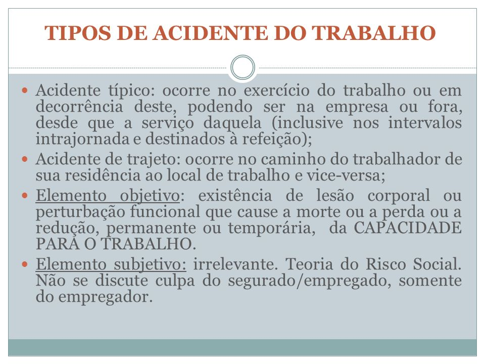 TIPOS DE ACIDENTE DO TRABALHO Acidente típico: ocorre no exercício do trabalho ou em decorrência deste, podendo ser na empresa ou fora, desde que a se