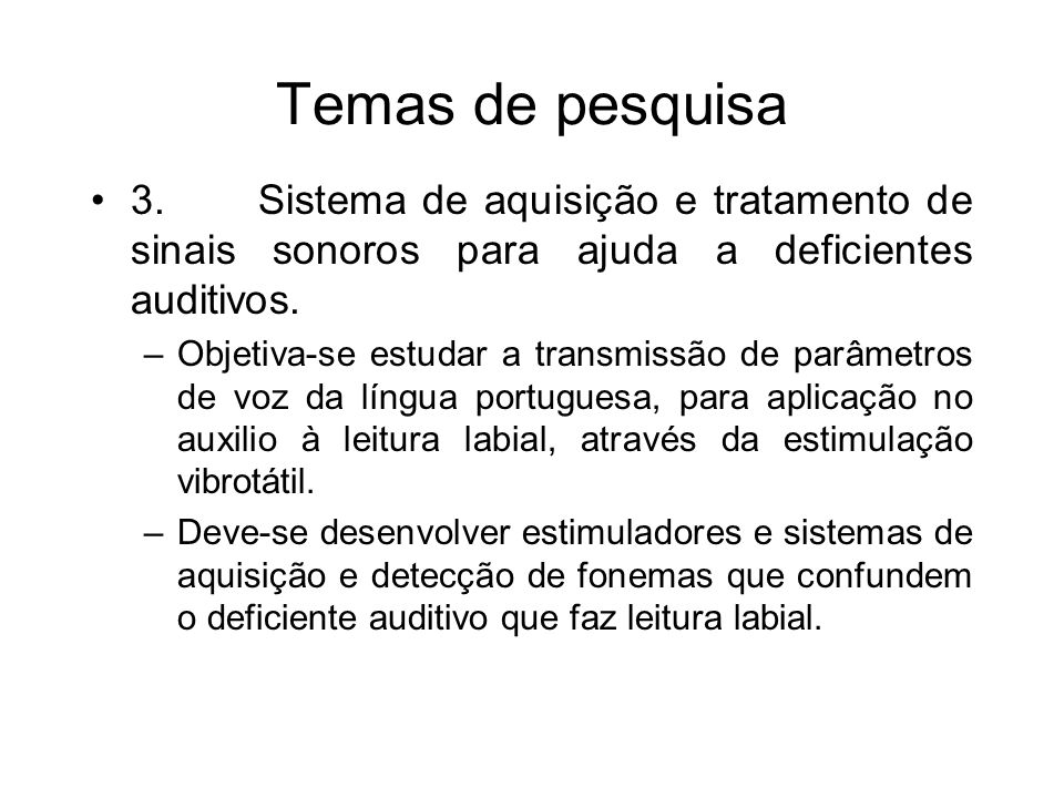 Temas de pesquisa 3. Sistema de aquisição e tratamento de sinais sonoros para ajuda a deficientes auditivos. – Objetiva-se estudar a transmissão de pa