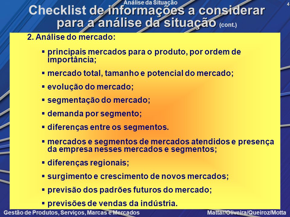 Gestão de Produtos, Serviços, Marcas e Mercados Mattar/Oliveira/Queiroz/Motta Análise da Situação C.Análise da oferta 1.Análise do ambiente competitivo: descrição do ambiente competitivo, identificando o nível de competição no setor; tipos de concorrência: de empresa, de produtos, de necessidades; identificação dos concorrentes; identificação das estratégias dos concorrentes; previsão do ambiente concorrencial futuro; regras de importação, presença de produtos importados, medir volumes, qualidades e preços.5 Checklist de informações a considerar para a análise da situação Checklist de informações a considerar para a análise da situação (cont.)