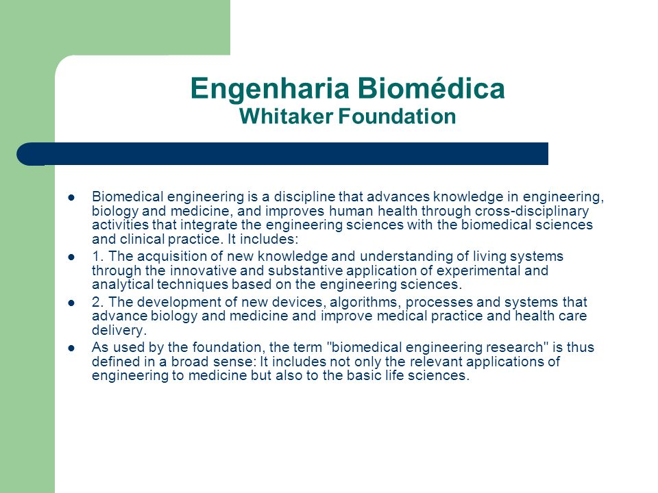 Engenharia Biomédica Biomedical Engineering Society A Biomedical Engineer uses traditional engineering expertise to analyze and solve problems in biology and medicine, Students choose the biomedical engineering field to be of service to people, to partake of the excitement of working with living systems, and to apply advanced technology to the complex problems of medical care.