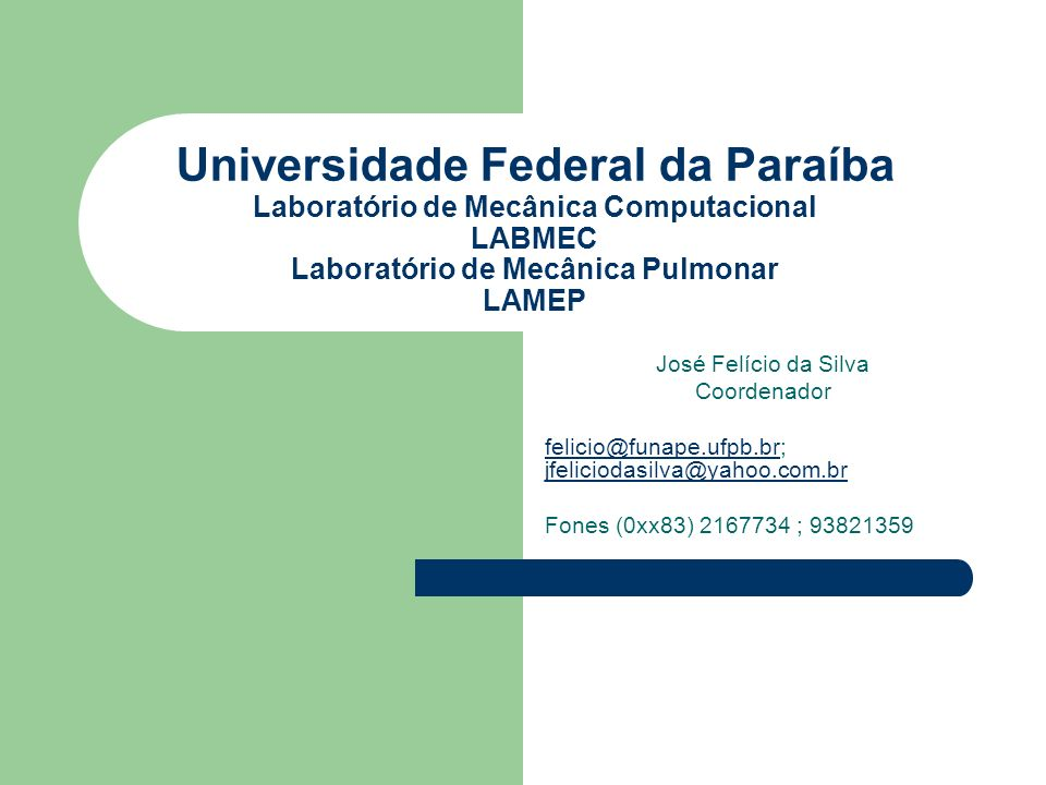 Universidade Federal da Paraíba Laboratório de Mecânica Computacional LABMEC Laboratório de Mecânica Pulmonar LAMEP José Felício da Silva Coordenador felicio@funape.ufpb.brfelicio@funape.ufpb.br; jfeliciodasilva@yahoo.com.br jfeliciodasilva@yahoo.com.br Fones (0xx83) 2167734 ; 93821359