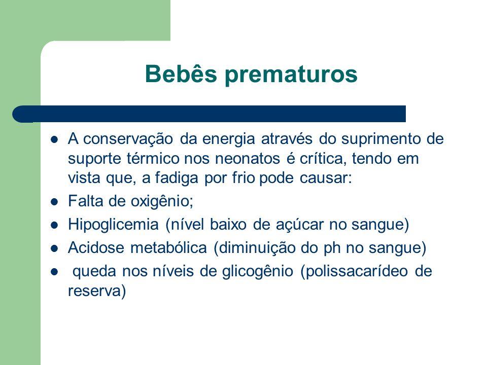Bebês prematuros A conservação da energia através do suprimento de suporte térmico nos neonatos é crítica, tendo em vista que, a fadiga por frio pode causar: Falta de oxigênio; Hipoglicemia (nível baixo de açúcar no sangue) Acidose metabólica (diminuição do ph no sangue) queda nos níveis de glicogênio (polissacarídeo de reserva)