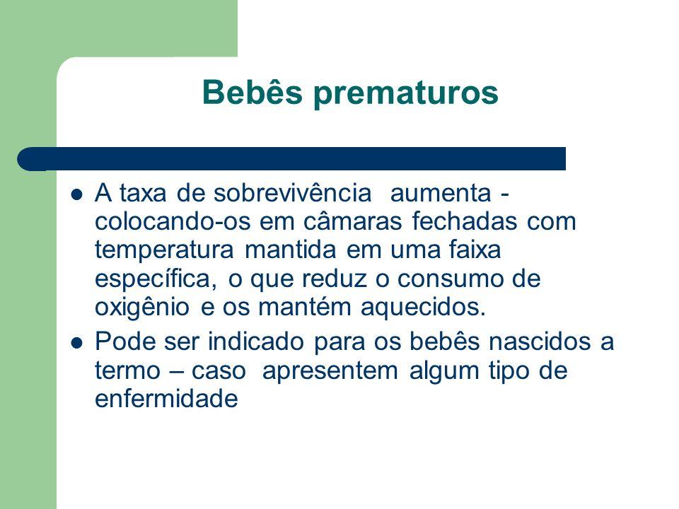 Bebês prematuros A taxa de sobrevivência aumenta - colocando-os em câmaras fechadas com temperatura mantida em uma faixa específica, o que reduz o consumo de oxigênio e os mantém aquecidos.