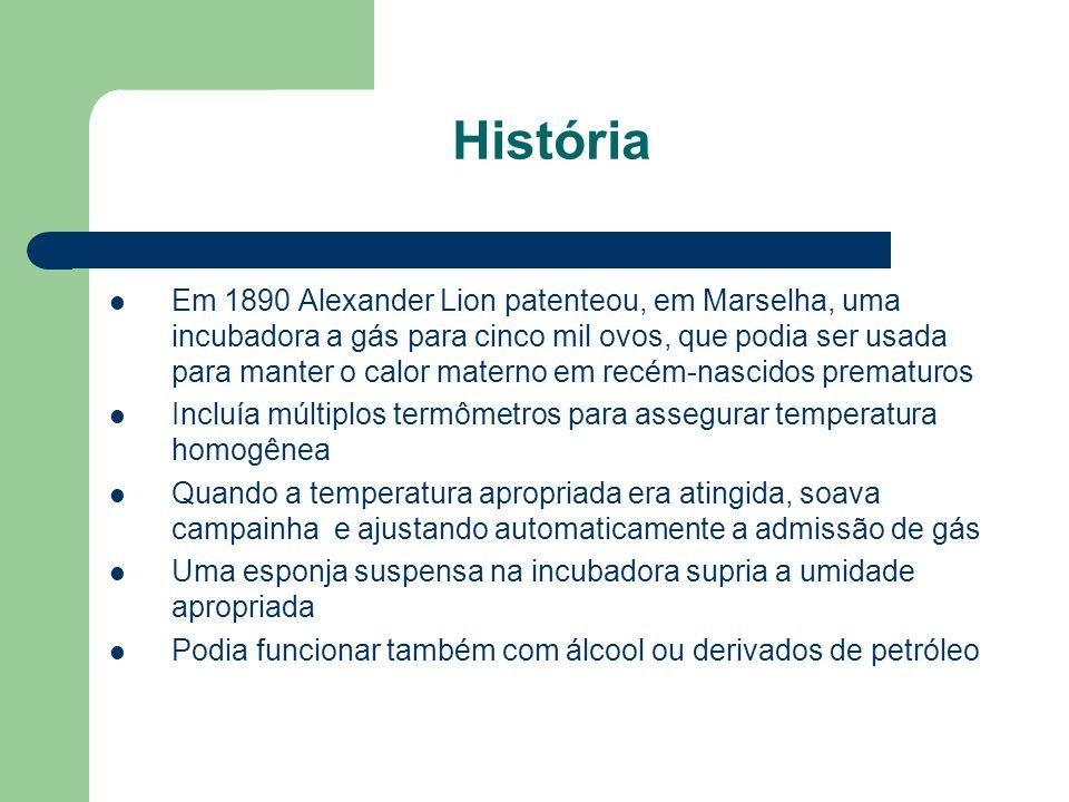História Em 1890 Alexander Lion patenteou, em Marselha, uma incubadora a gás para cinco mil ovos, que podia ser usada para manter o calor materno em recém-nascidos prematuros Incluía múltiplos termômetros para assegurar temperatura homogênea Quando a temperatura apropriada era atingida, soava campainha e ajustando automaticamente a admissão de gás Uma esponja suspensa na incubadora supria a umidade apropriada Podia funcionar também com álcool ou derivados de petróleo