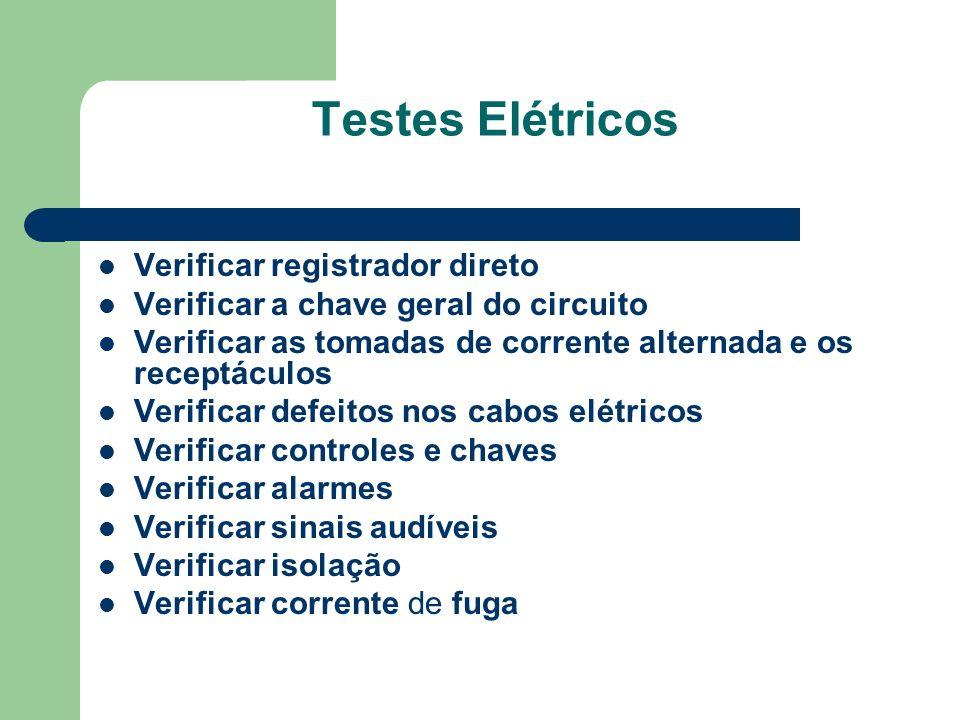 Testes Elétricos Verificar registrador direto Verificar a chave geral do circuito Verificar as tomadas de corrente alternada e os receptáculos Verificar defeitos nos cabos elétricos Verificar controles e chaves Verificar alarmes Verificar sinais audíveis Verificar isolação Verificar corrente de fuga