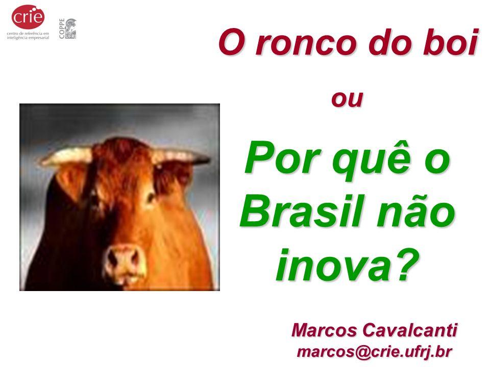Marcos Cavalcanti marcos@crie.ufrj.br O ronco do boi ou Por quê o Brasil não inova?
