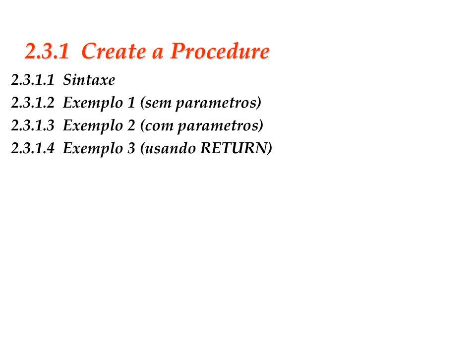 Slide 16 2.3.1 Create a Procedure 2.3.1.1 Sintaxe 2.3.1.2 Exemplo 1 (sem parametros) 2.3.1.3 Exemplo 2 (com parametros) 2.3.1.4 Exemplo 3 (usando RETU