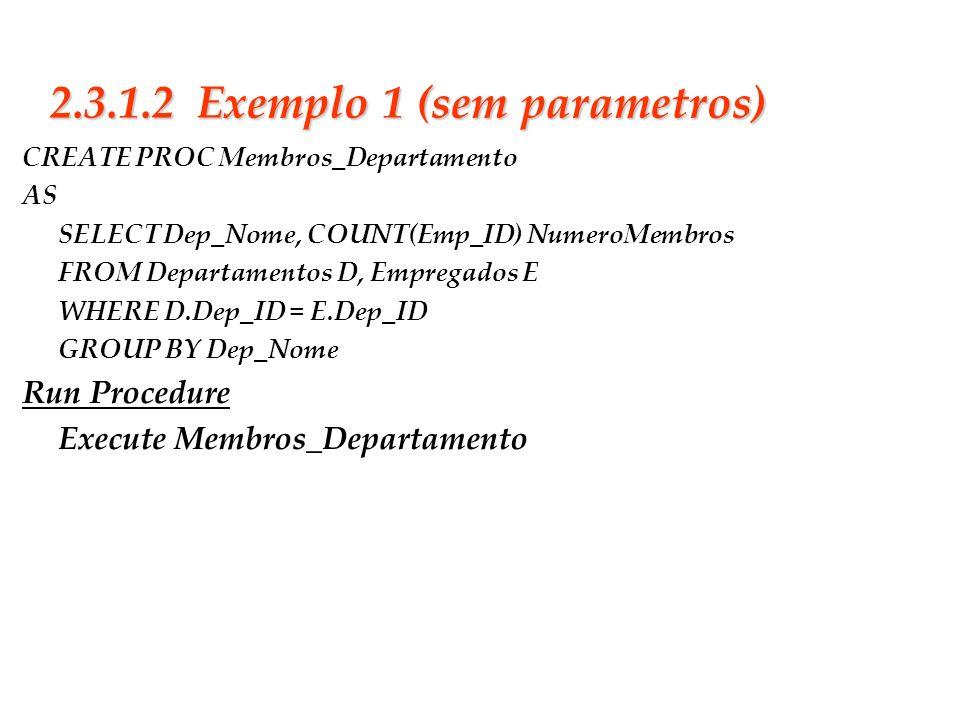 Slide 18 2.3.1.2 Exemplo 1 (sem parametros) CREATE PROC Membros_Departamento AS SELECT Dep_Nome, COUNT(Emp_ID) NumeroMembros FROM Departamentos D, Emp