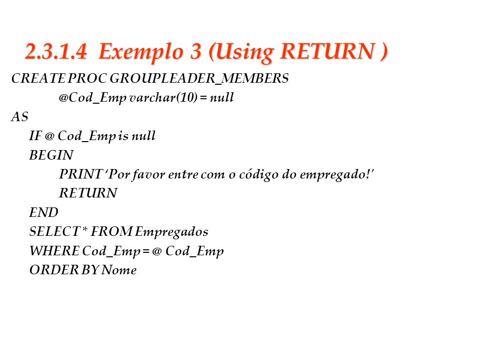 Slide 20 2.3.1.4 Exemplo 3 (Using RETURN ) CREATE PROC GROUPLEADER_MEMBERS @Cod_Emp varchar(10) = null AS IF @ Cod_Emp is null BEGIN PRINT Por favor e