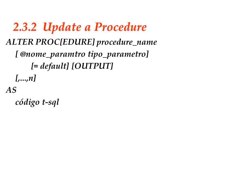 Slide 21 2.3.2 Update a Procedure ALTER PROC[EDURE] procedure_name [ @nome_paramtro tipo_parametro] [= default] [OUTPUT] [,...,n] AS código t-sql