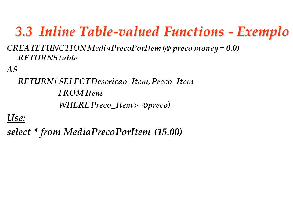 Slide 26 3.3 Inline Table-valued Functions - Exemplo CREATE FUNCTION MediaPrecoPorItem (@ preco money = 0.0) RETURNS table AS RETURN ( SELECT Descrica
