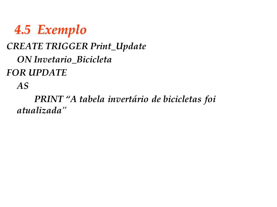 Slide 33 4.5 Exemplo CREATE TRIGGER Print_Update ON Invetario_Bicicleta FOR UPDATE AS PRINT A tabela invertário de bicicletas foi atualizada