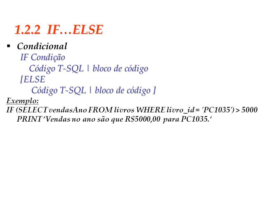 Slide 7 1.2.2 IF…ELSE CondicionalIF Condição Código T-SQL | bloco de código [ELSE Código T-SQL | bloco de código ] Código T-SQL | bloco de código ] Ex