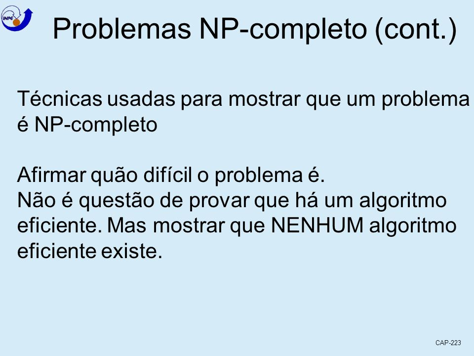 CAP-223 Problemas NP-completo (cont.) Técnicas usadas para mostrar que um problema é NP-completo Afirmar quão difícil o problema é. Não é questão de p