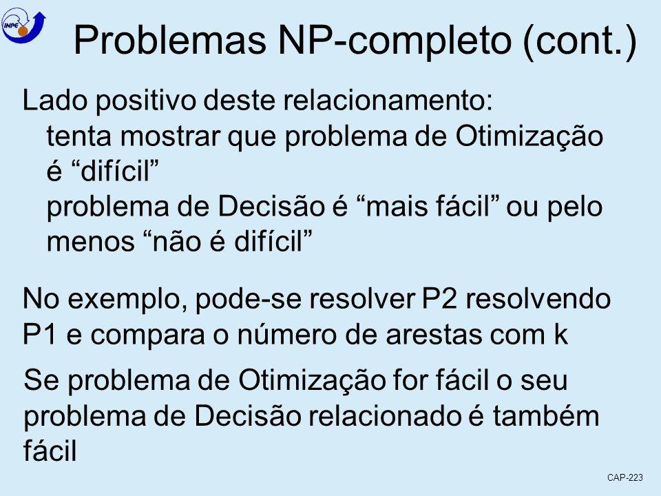 CAP-223 Problemas NP-completo (cont.) Lado positivo deste relacionamento: tenta mostrar que problema de Otimização é difícil problema de Decisão é mai