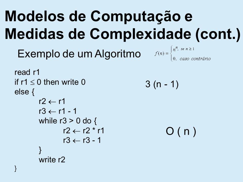 Modelos de Computação e Medidas de Complexidade (cont.) Exemplo de um Algoritmo read r1 if r1 0 then write 0 else { r2 r1 r3 r1 - 1 while r3 > 0 do { r2 r2 * r1 r3 r3 - 1 } write r2 } 3 (n - 1) O ( n )