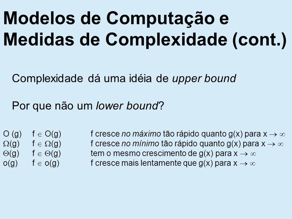 Modelos de Computação e Medidas de Complexidade (cont.) Complexidade dá uma idéia de upper bound Por que não um lower bound.