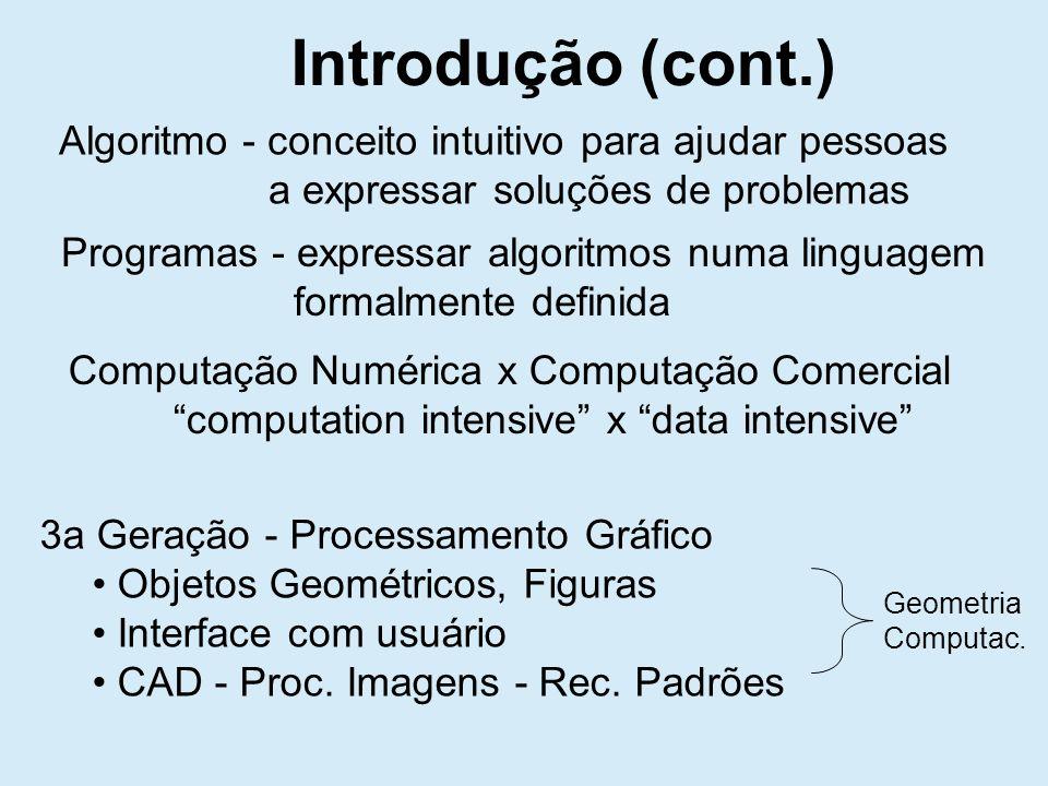 Algoritmo - conceito intuitivo para ajudar pessoas a expressar soluções de problemas Programas - expressar algoritmos numa linguagem formalmente definida Computação Numérica x Computação Comercial computation intensive x data intensive 3a Geração - Processamento Gráfico Objetos Geométricos, Figuras Interface com usuário CAD - Proc.