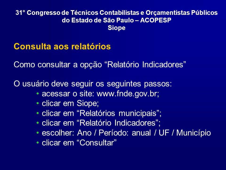 Consulta aos relatórios Como consultar a opção Relatório Indicadores O usuário deve seguir os seguintes passos: acessar o site: www.fnde.gov.br; clicar em Siope; clicar em Relatórios municipais; clicar em Relatório Indicadores; escolher: Ano / Período: anual / UF / Município clicar em Consultar 31° Congresso de Técnicos Contabilistas e Orçamentistas Públicos do Estado de São Paulo – ACOPESP Siope