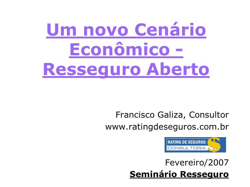 Um novo Cenário Econômico - Resseguro Aberto Francisco Galiza, Consultor www.ratingdeseguros.com.br Fevereiro/2007 Seminário Resseguro