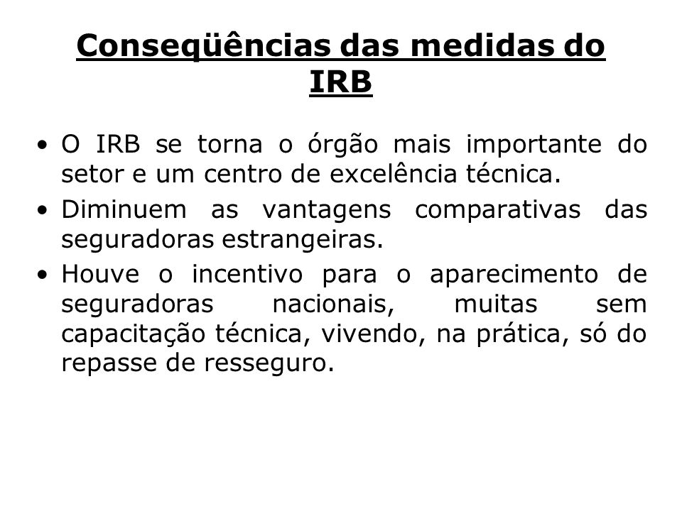 Conseqüências das medidas do IRB O IRB se torna o órgão mais importante do setor e um centro de excelência técnica. Diminuem as vantagens comparativas