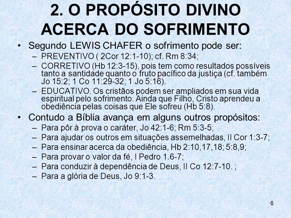 6 2. O PROPÓSITO DIVINO ACERCA DO SOFRIMENTO Segundo LEWIS CHAFER o sofrimento pode ser: –PREVENTIVO ( 2Cor 12:1-10); cf. Rm 8:34; –CORRETIVO (Hb 12:3