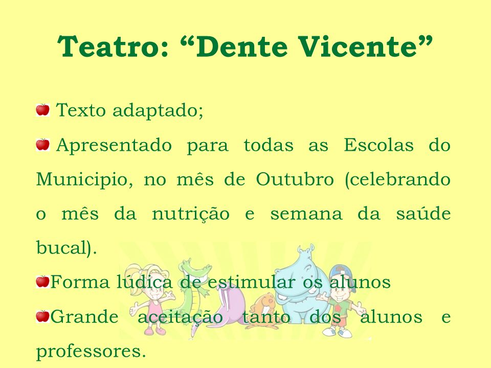 Teatro: Dente Vicente Texto adaptado; Apresentado para todas as Escolas do Municipio, no mês de Outubro (celebrando o mês da nutrição e semana da saúde bucal).