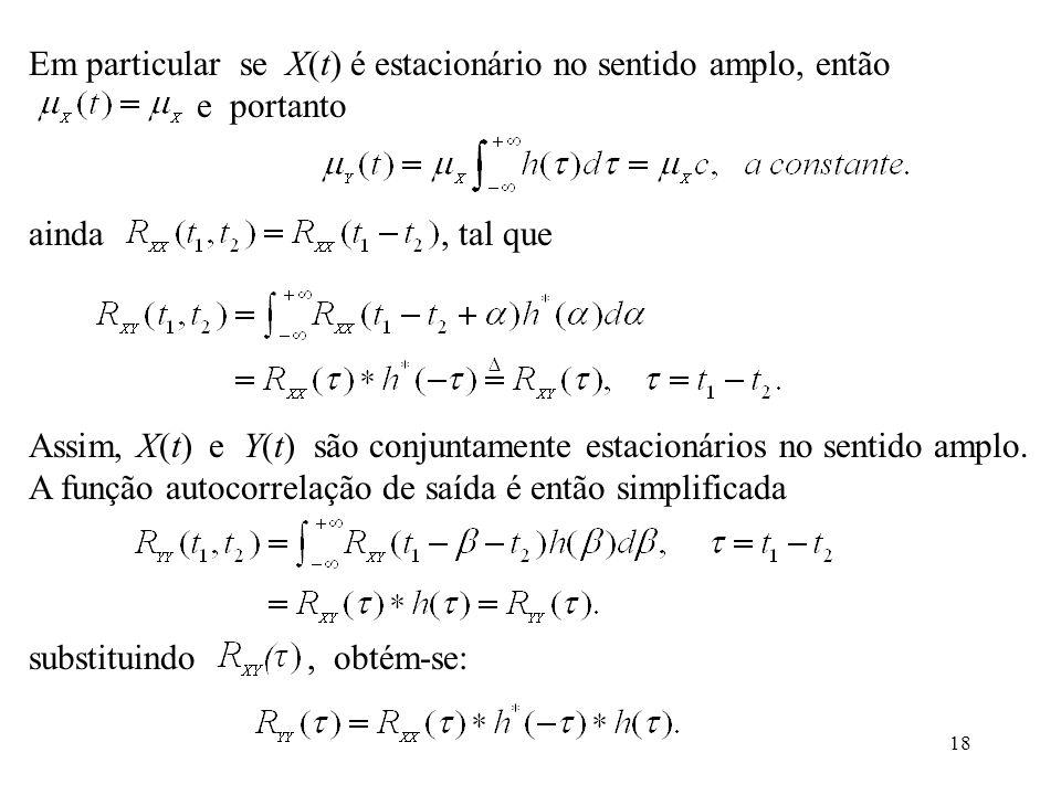 18 Em particular se X(t) é estacionário no sentido amplo, então e portanto ainda, tal que Assim, X(t) e Y(t) são conjuntamente estacionários no sentido amplo.