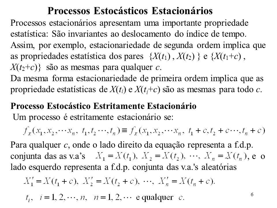 6 Processos Estocásticos Estacionários Processos estacionários apresentam uma importante propriedade estatística: São invariantes ao deslocamento do índice de tempo.