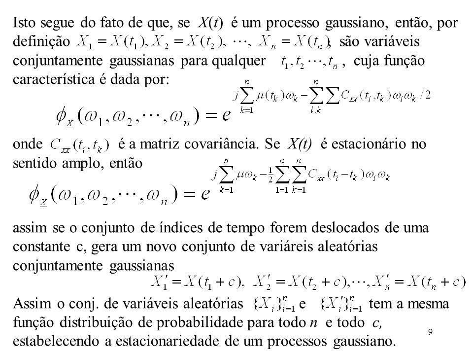 9 Isto segue do fato de que, se X(t) é um processo gaussiano, então, por definição, são variáveis conjuntamente gaussianas para qualquer, cuja função característica é dada por: onde é a matriz covariância.