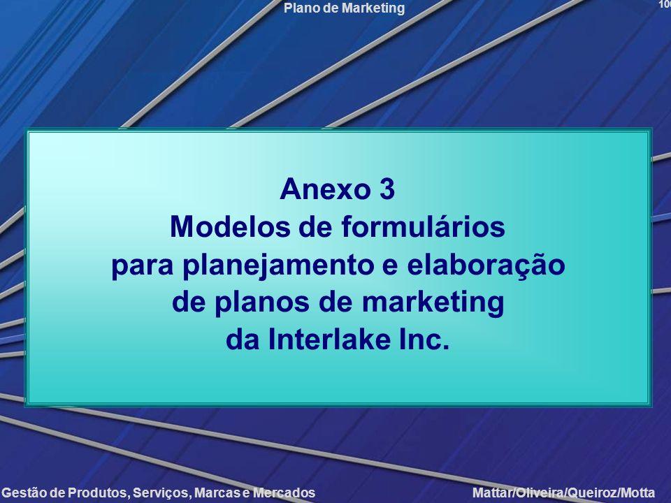 Gestão de Produtos, Serviços, Marcas e Mercados Mattar/Oliveira/Queiroz/Motta Plano de Marketing 100 Anexo 3 Modelos de formulários para planejamento
