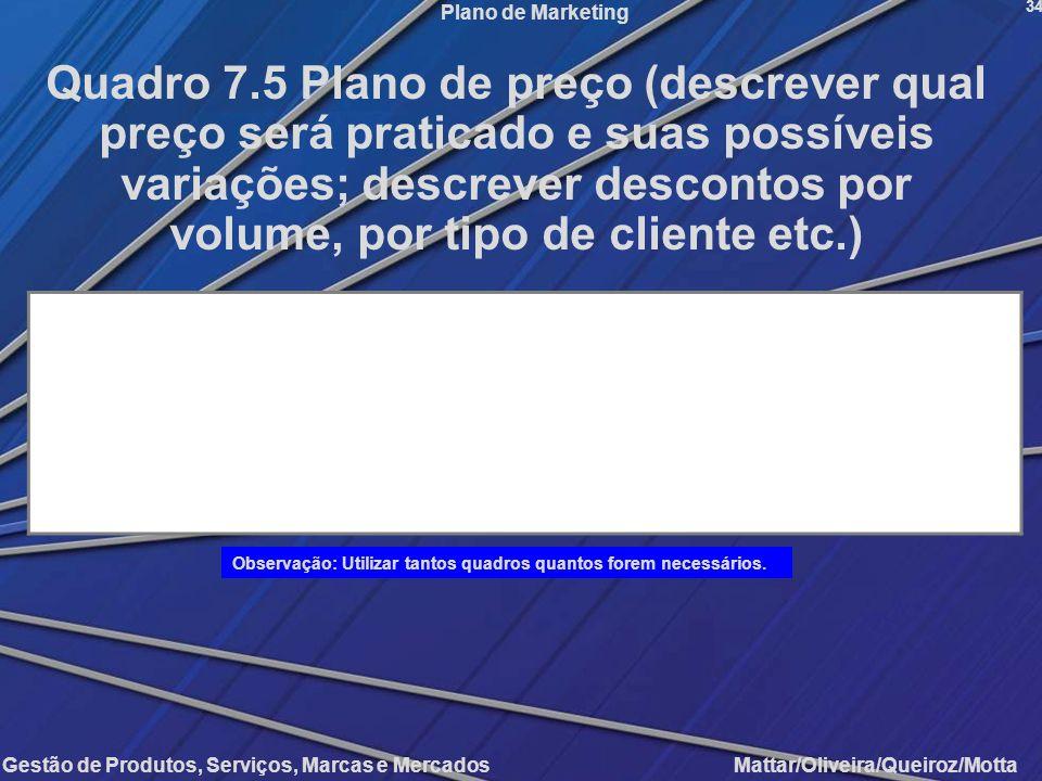 Gestão de Produtos, Serviços, Marcas e Mercados Mattar/Oliveira/Queiroz/Motta Plano de Marketing 34 Quadro 7.5 Plano de preço (descrever qual preço se
