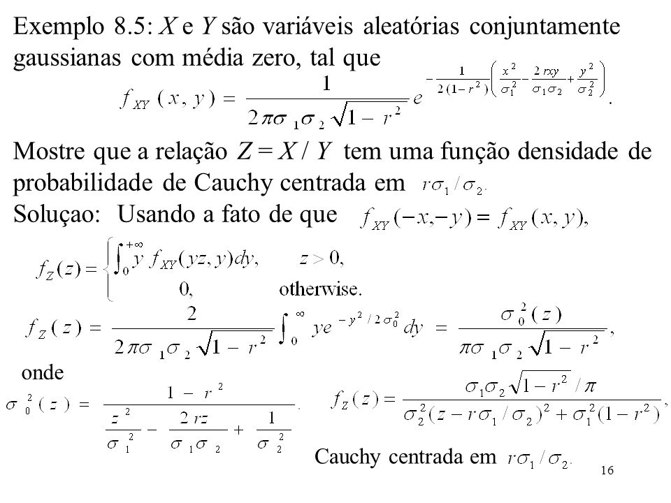 16 Exemplo 8.5: X e Y são variáveis aleatórias conjuntamente gaussianas com média zero, tal que Mostre que a relação Z = X / Y tem uma função densidad