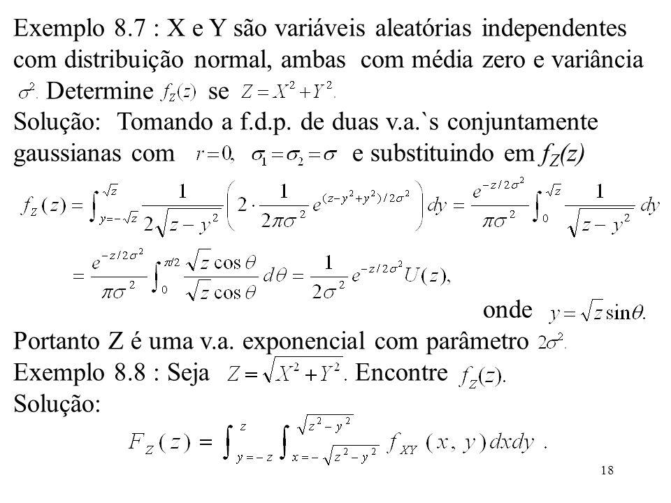 18 Exemplo 8.7 : X e Y são variáveis aleatórias independentes com distribuição normal, ambas com média zero e variância Determine se Solução: Tomando