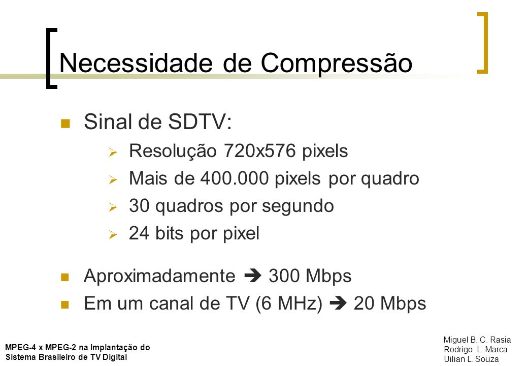 Necessidade de Compressão Sinal de SDTV: Resolução 720x576 pixels Mais de 400.000 pixels por quadro 30 quadros por segundo 24 bits por pixel Aproximad