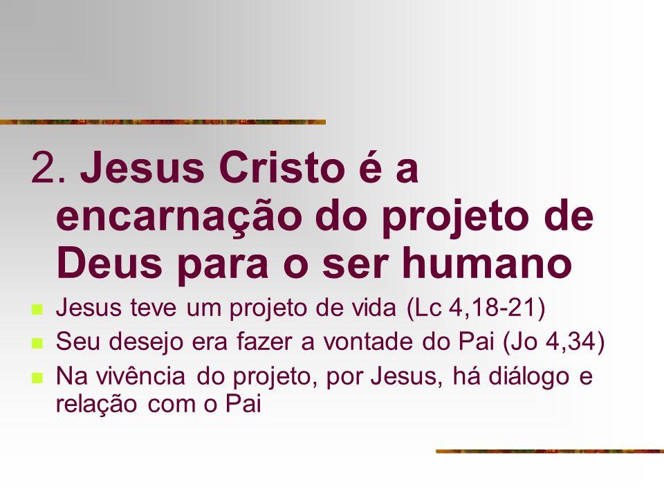 2. Jesus Cristo é a encarnação do projeto de Deus para o ser humano Jesus teve um projeto de vida (Lc 4,18-21) Seu desejo era fazer a vontade do Pai (
